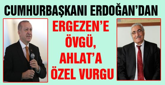 ERDOĞAN'DAN ERGEZEN'E ÖVGÜ, AHLAT'A ÖZEL VURGU