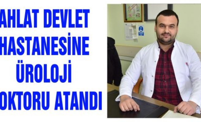AHLAT DEVLET HASTANESİNE ÜROLOJİ DOKTORU ATANDI